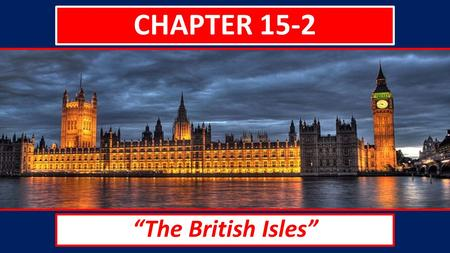 "CHAPTER 15-2 ""The British Isles"". HISTORY OF THE BRITISH ISLES The United Kingdom and the Republic of Ireland make up the British Isles. The United."