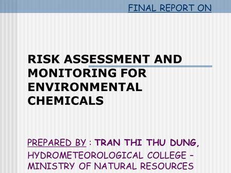 FINAL REPORT ON RISK ASSESSMENT AND MONITORING FOR ENVIRONMENTAL CHEMICALS PREPARED BY : TRAN THI THU DUNG, HYDROMETEOROLOGICAL COLLEGE – MINISTRY OF NATURAL.