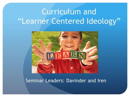 "Curriculum and ""Learner Centered Ideology"" Seminar Leaders: Davinder and Iren."