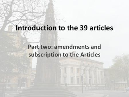 Introduction to the 39 articles Part two: amendments and subscription to the Articles.