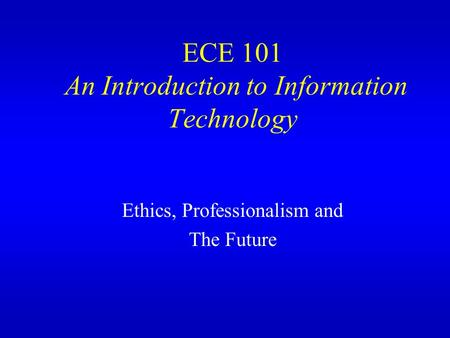 ECE 101 An Introduction to Information Technology Ethics, Professionalism and The Future.
