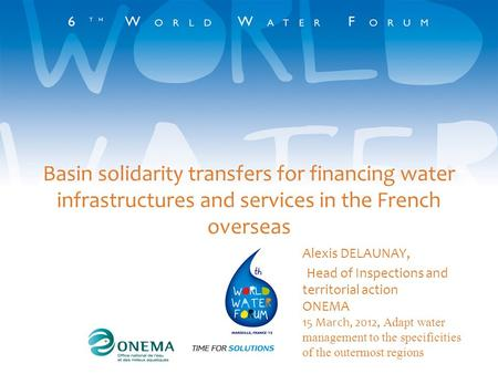 Basin solidarity transfers for financing water infrastructures and services in the French overseas Alexis DELAUNAY, Head of Inspections and territorial.