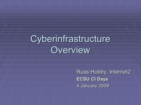 Cyberinfrastructure Overview Russ Hobby, Internet2 ECSU CI Days 4 January 2008.