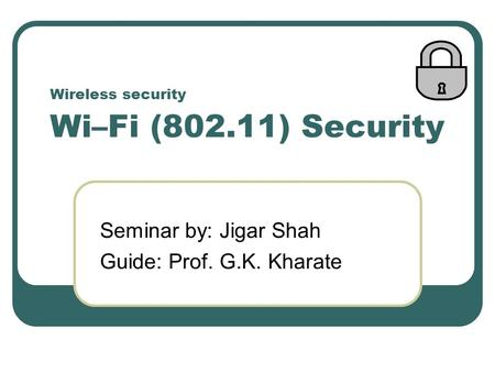 Wireless security Wi–Fi (802.11) Security Seminar by: Jigar Shah Guide: Prof. G.K. Kharate.