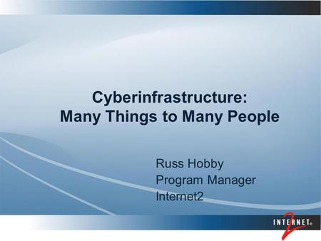 Cyberinfrastructure: Many Things to Many People Russ Hobby Program Manager Internet2.