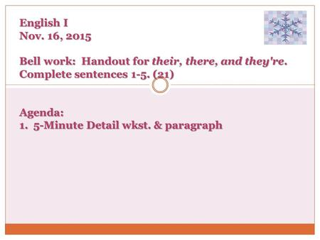 English I Nov. 16, 2015 Bell work: Handout for their, there, and they're. Complete sentences 1-5. (21) Agenda: 1. 5-Minute Detail wkst. & paragraph.
