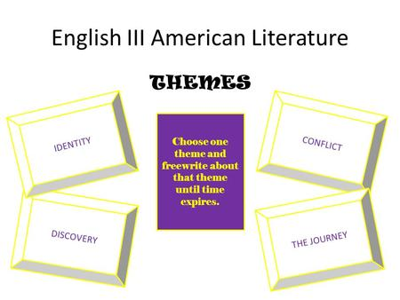 English III American Literature THEMES CONFLICT DISCOVERY <strong>THE</strong> JOURNEY IDENTITY Choose one theme and freewrite about that theme until time expires.
