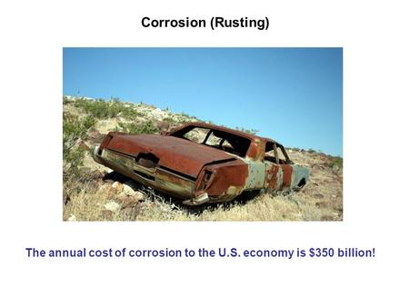 Corrosion (Rusting) The annual cost of corrosion to the U.S. economy is $350 billion!