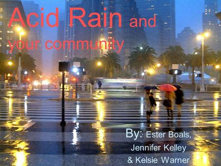 Acid Rain and your community By: Ester Boals, Jennifer Kelley & Kelsie Warner.