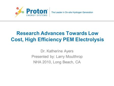 Research Advances Towards Low Cost, High Efficiency PEM Electrolysis Dr. Katherine Ayers Presented by: Larry Moulthrop NHA 2010, Long Beach, CA.