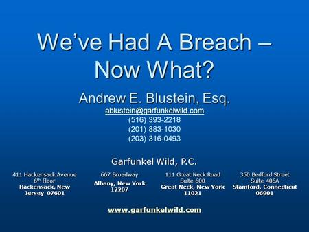 Www.garfunkelwild.com We've Had A Breach – Now What? Garfunkel Wild, P.C. 411 Hackensack Avenue 6 th Floor Hackensack, New Jersey 07601 667 Broadway Albany,