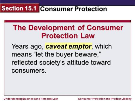 Understanding Business and Personal Law Consumer Protection Section 15.1 Consumer Protection and Product Liability Years ago, caveat emptor, which means.