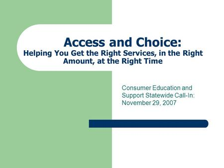Access and Choice: Helping You Get the Right Services, in the Right Amount, at the Right Time Consumer Education and Support Statewide Call-In: November.