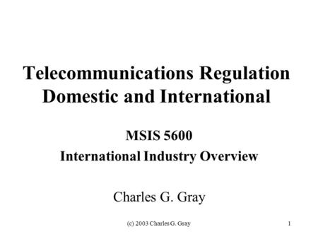 (c) 2003 Charles G. Gray1 Telecommunications Regulation Domestic and International MSIS 5600 International Industry Overview Charles G. Gray.