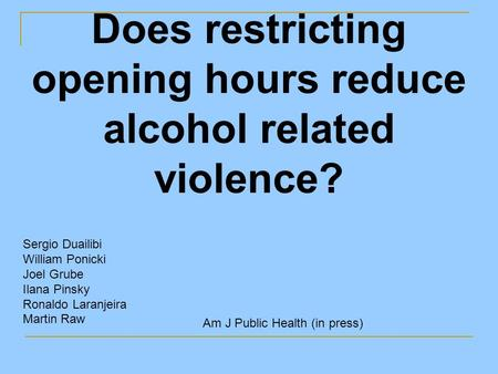 Does restricting opening hours reduce alcohol related violence? Sergio Duailibi William Ponicki Joel Grube Ilana Pinsky Ronaldo Laranjeira Martin Raw Am.