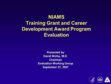 NIAMS Training Grant and Career Development Award Program Evaluation Presented by David Wofsy, M.D. Chairman Evaluation Working Group September 27, 2007.