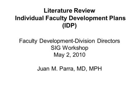 Literature Review Individual Faculty Development Plans (IDP) Faculty Development-Division Directors SIG Workshop May 2, 2010 Juan M. Parra, MD, MPH.