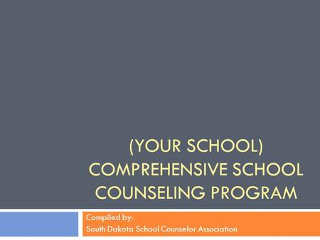 (YOUR SCHOOL) COMPREHENSIVE SCHOOL COUNSELING PROGRAM Compiled by: South Dakota School Counselor Association.