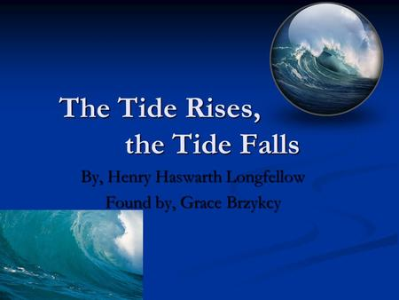 The Tide Rises, the Tide Falls By, Henry Haswarth Longfellow Found by, Grace Brzykcy.