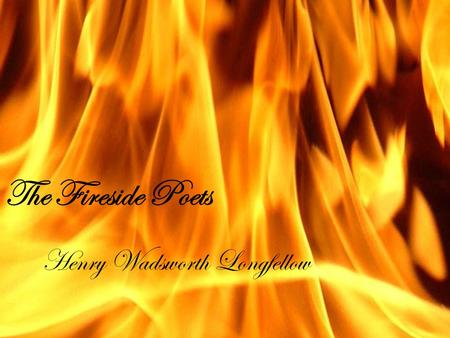 The Fireside Poets Henry Wadsworth Longfellow. Longfellow  Open your literature books to page 272.  Answer the following:  What was the main type of.