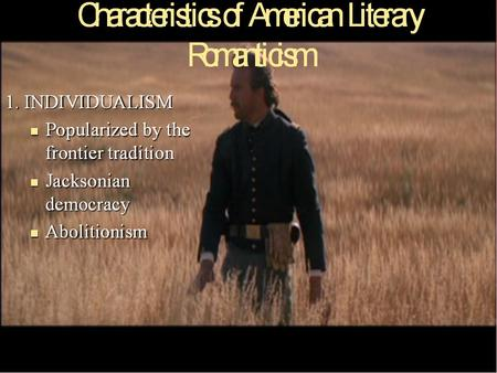 Characteristics of American Literary Romanticism 1. INDIVIDUALISM –Popularized by the frontier tradition –Jacksonian democracy – Supported Abolitionism.