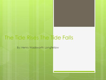 The Tide Rises The Tide Falls By: Henry Wadsworth Longfellow.