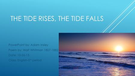 THE TIDE RISES, THE TIDE FALLS PowerPoint by: Adam Insley Poem by: Walt Whitman 1807-1882 Date: 10-26-15 Class: English-5 th period.