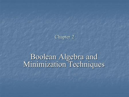 Chapter 2 Boolean Algebra and Minimization Techniques.