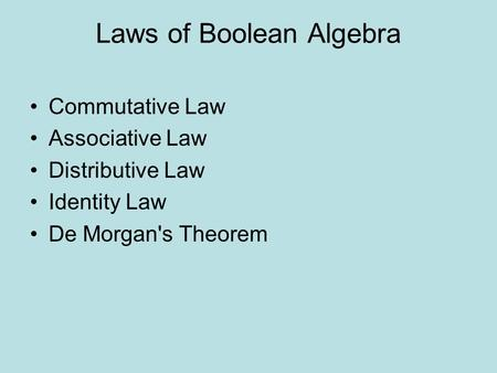 Laws of Boolean Algebra Commutative Law Associative Law Distributive Law Identity Law De Morgan's Theorem.