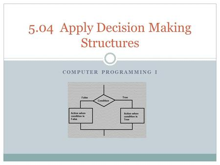 COMPUTER PROGRAMMING I 5.04 Apply Decision Making Structures.