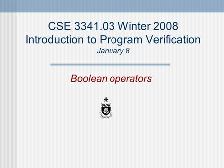CSE 3341.03 Winter 2008 Introduction to Program Verification January 8 Boolean operators.