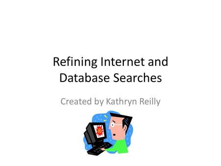 Refining Internet and Database Searches Created by Kathryn Reilly.
