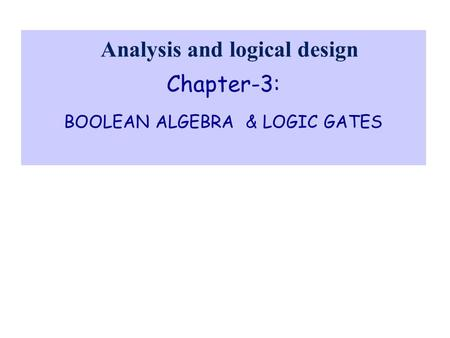Chapter-3: BOOLEAN ALGEBRA & LOGIC GATES Analysis and logical design.