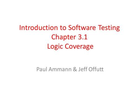 Introduction to Software Testing Chapter 3.1 Logic Coverage Paul Ammann & Jeff Offutt.