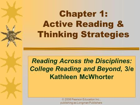© 2006 Pearson Education Inc., publishing as Longman Publishers Chapter 1: Active Reading & Thinking Strategies Reading Across the Disciplines: College.