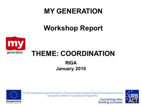 RIGA January 2010 MY GENERATION Workshop Report THEME: COORDINATION The My Generation project has been co-financed by the European Regional Development.