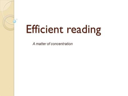 Efficient reading A matter of concentration. Concentration Imagine driving a car at 20 kilometers per hour vs. driving at 200 kilometers per hour. Reading.