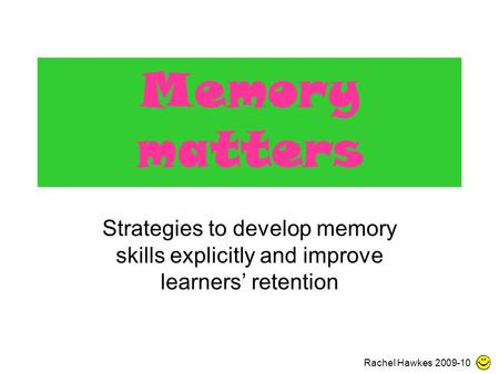 Memory matters Strategies to develop memory skills explicitly and improve learners' retention Rachel Hawkes 2009-10.