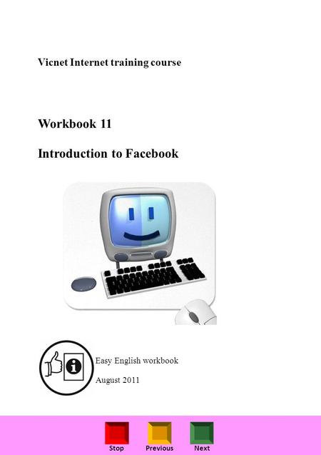 StopPreviousNext Vicnet Internet training course Workbook 11 Introduction to Facebook Easy English workbook August 2011.