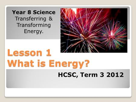 Lesson 1 What is Energy? Year 8 Science Transferring & Transforming Energy. HCSC, Term 3 2012.