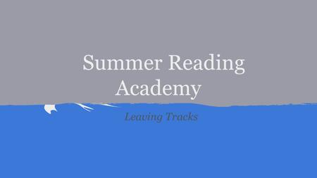 Summer Reading Academy Leaving Tracks. Goal In touch with our Reader Give your top ten reasons why you like to read (in a minute)
