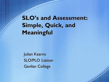 SLO's and Assessment: Simple, Quick, and Meaningful Julian Kearns SLO/PLO Liaison Gavilan College.