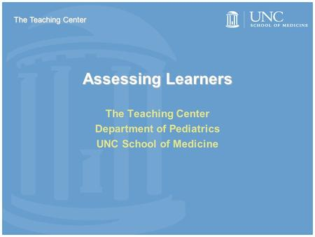 Assessing Learners The Teaching Center Department of Pediatrics UNC School of Medicine The Teaching Center.