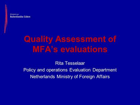 Quality Assessment of MFA's evaluations Rita Tesselaar Policy and operations Evaluation Department Netherlands Ministry of Foreign Affairs.