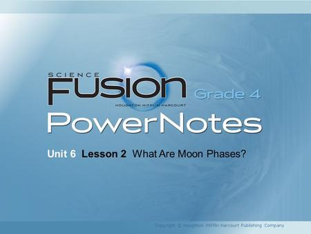 Unit 6 Lesson 2 What Are Moon Phases? Copyright © Houghton Mifflin Harcourt Publishing Company.