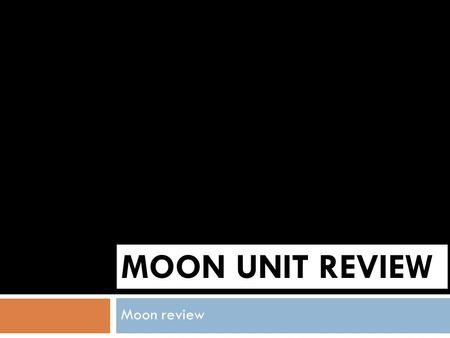 MOON UNIT REVIEW Moon review I bet you know the answers!  Where does the moon get its light from?  the moon's light is the light reflected from the.