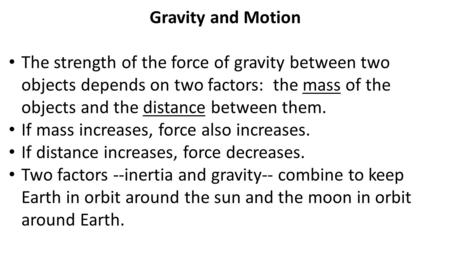 Gravity and Motion The strength of the force of gravity between two objects depends on two factors: the mass of the objects and the distance between them.
