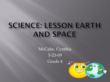 McCabe, Cynthia 5-23-09 Grade 4. Why we have night and day. The Earth's position and what is it doing. Why does the Moon look different at times.