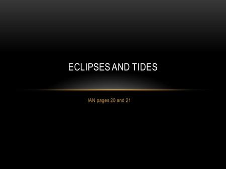 IAN pages 20 and 21 ECLIPSES AND TIDES. I. Eclipses occur when one objects shadow blocks light from hitting another object. The shadow caused by the first.