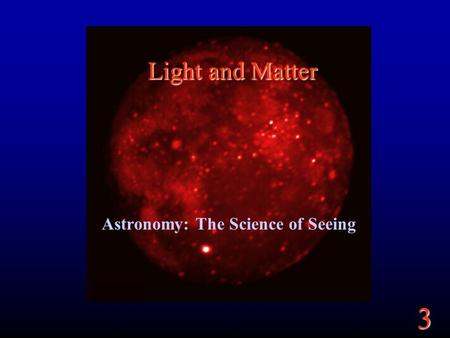 3 Light and Matter Astronomy: The Science of Seeing.